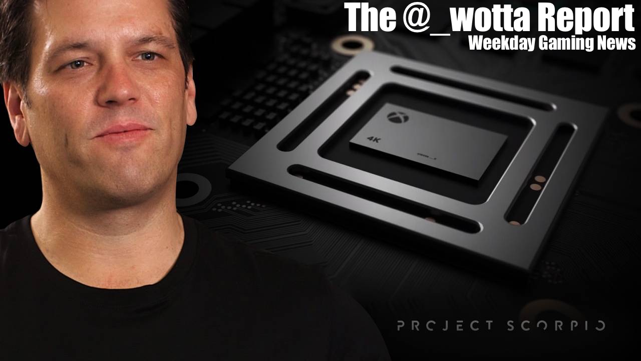 The @_wotta Report – Phil Spencer goes hands on with Xbox One Scorpio | Weekday Gaming News